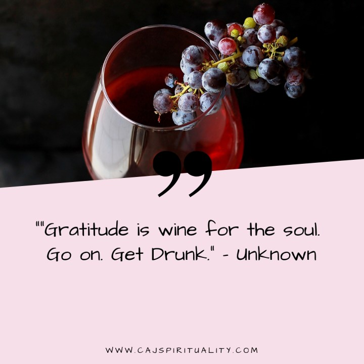 """Gratitude is wine for the soul. Go on. Get Drunk."" - Unknown"