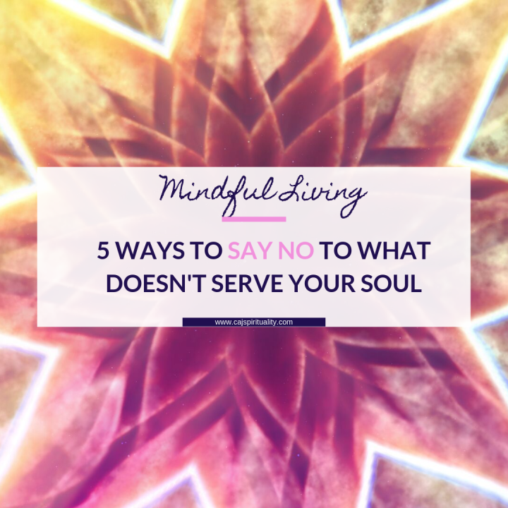 Mindful Living: 5 Ways to Say No to What Doesn't Serve Your Soul