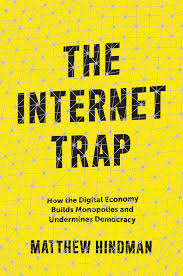 Book Review : The Internet Trap – How the Digital Economy Builds Monopolies and Undermines Democracy