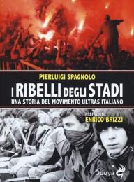 I ribelli degli stadi. Una storia del movimento ultras italiano- Pierluigi Spagnolo