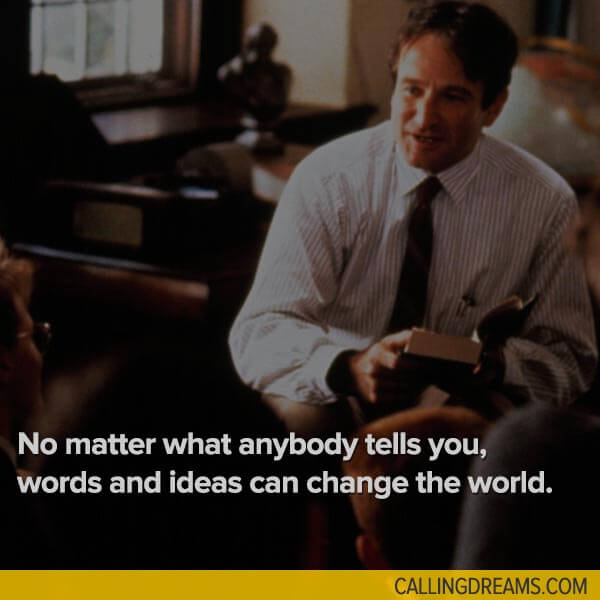 Image of: Perks no Matter What Anybody Tells You Words And Ideas Can Change The World John Keating Dead Poets Society Magicalquote 39 Inspiring Quotes From Movies To Keep You Moving Towards Your Dream