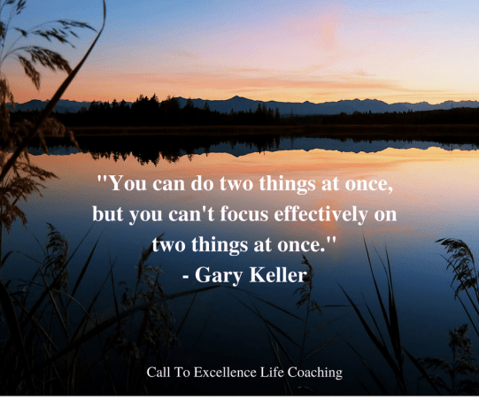 """You can do two things at once, but you can't focus effectively on two things at once."" - Gary Keller"