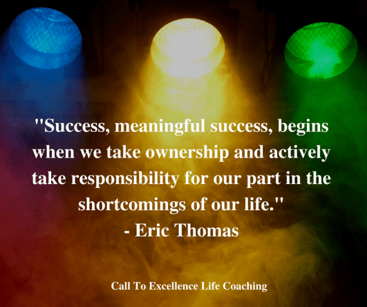 """""""Success, meaningful success, begins when we take ownership and actively take responsibility for our part in the shortcomings of our life."""" – Eric Thomas"""