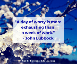 """""""A day of worry is more exhausting than a week of work."""" - John Lubbock"""