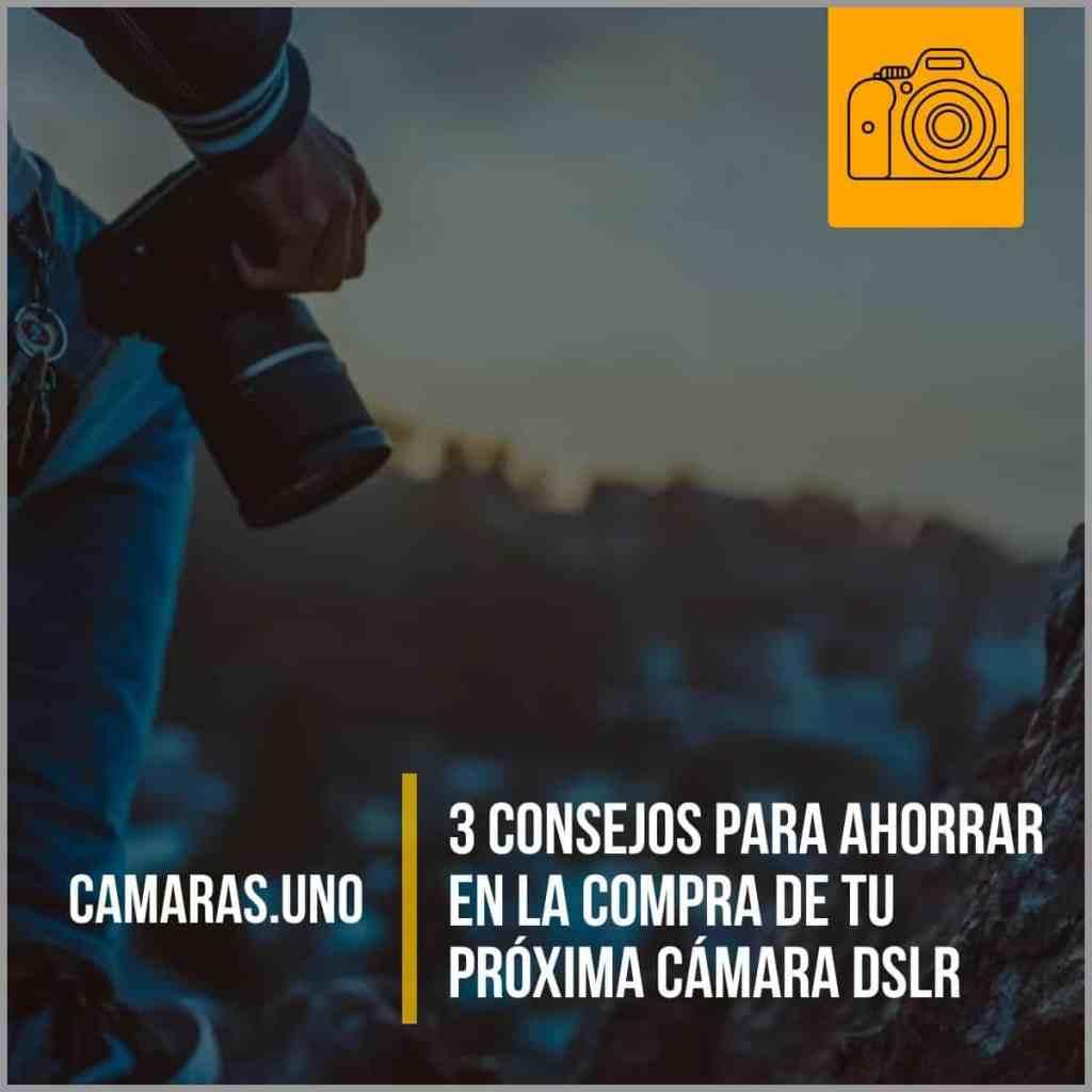 3 consejos para ahorrar en la compra de tu próxima cámara DSLR