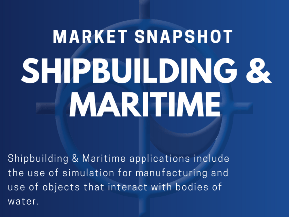 Shipbuilding & Maritime applications include the use of simulation for manufacturing and use of objects that interact with bodies of water