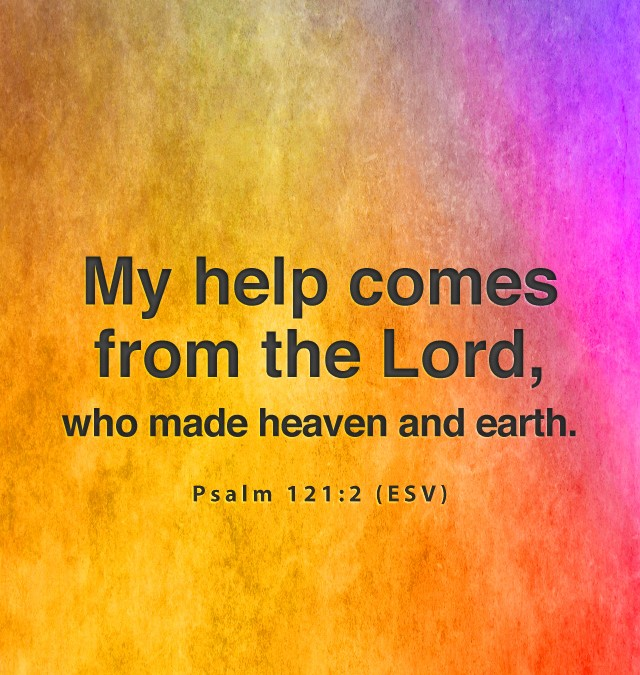 Psalm 121:2 My help comes from the Lord, who made heaven and earth