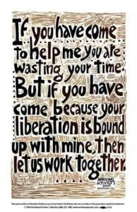 Meme: If you have come to help because your liberation is bound to mine, let us work together