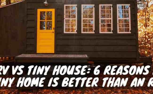 Rv Vs Tiny House 6 Reasons A Tiny Home Is Better Than An