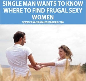 Single Man Wants To Know Where To Find Frugal Sexy Women