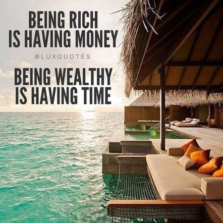 being rich is having money being wealthy is having time