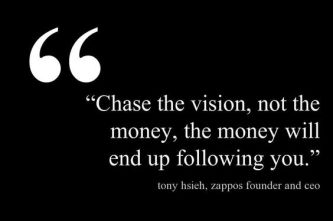 chase the vision and the money will follow you
