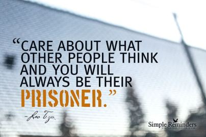 care about what other people think and you will always be their prisoner