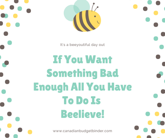 If You Want Something Bad Enough All You Have To Do Is Beelieve!