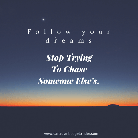 follow your dreams stop trying to chase someone elses