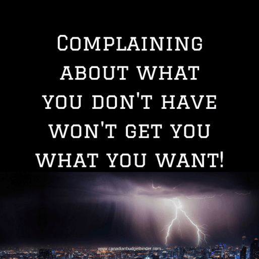 Complaining about what you don't have won't get you what you want!-