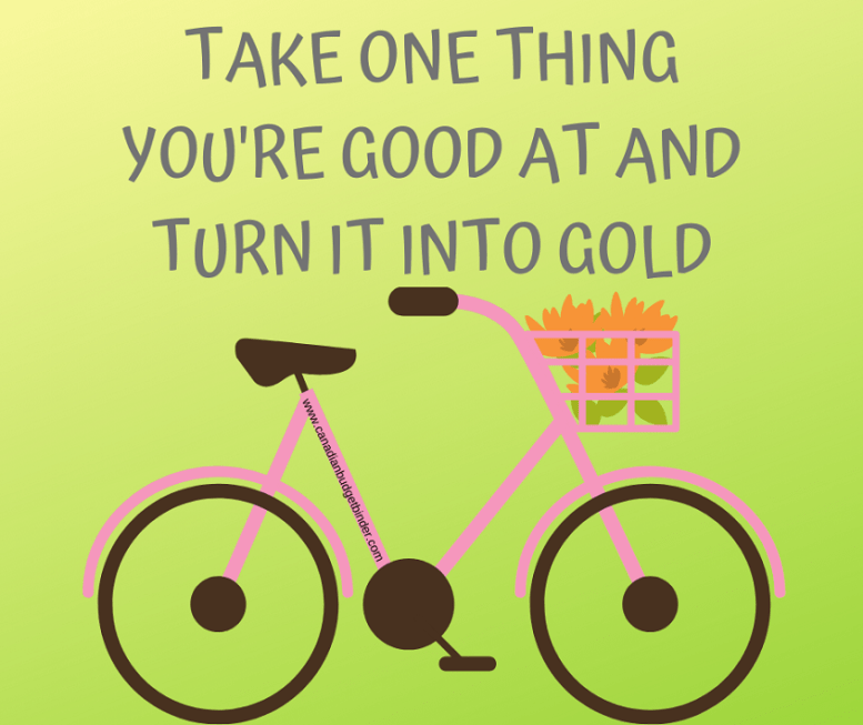 Take one thing you're good at and turn it into gold