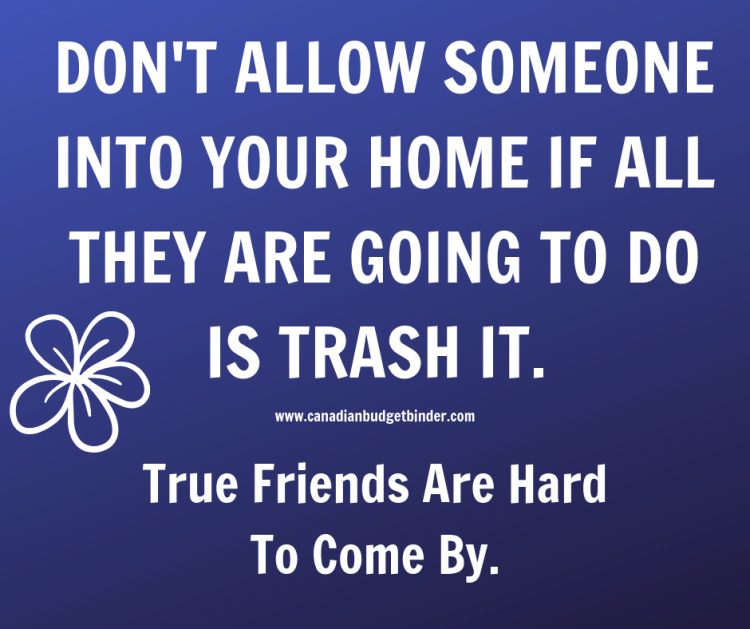 DON'T ALLOW SOMEONE INTO YOUR HOME IF ALL THEY ARE GOING TO DO IS TRASH IT.