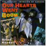 Our Hearts Went Boom: The Beatles' Invasion of Canada by Brian Kendall