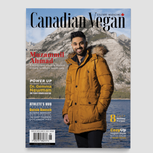 Canadian Vegan Magazine Issue 6 winter. Featuring fourth-year med student Muzammil Ahmad, Dr. Gemma Newman The Plant Power Doctor, Olympic medalist Dotsie Bausch and foodie Carleigh Bodrug of PlantYou