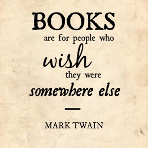 Books are for people who wish they were somewhere else--Mark Twain