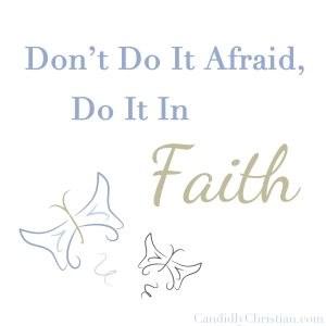 Don't do it afraid, do it in faith.