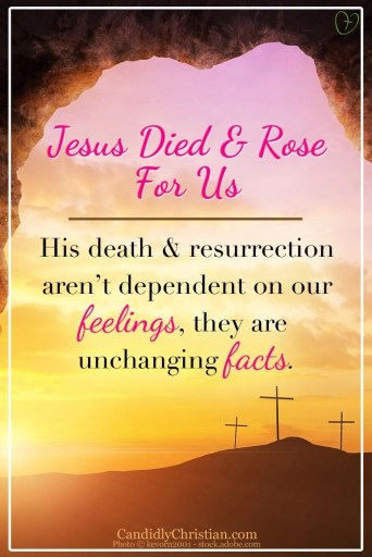 Jesus died and rose for us - His death and resurrection aren't dependent on our feelings, they are unchanging facts. #GiveMeJesus