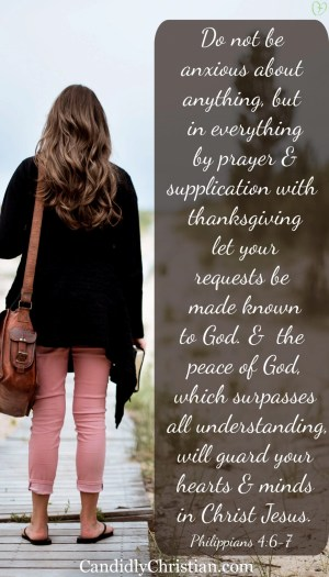 do not be anxious about anything, but in everything by prayer and supplication with thanksgiving let your requests be made known to God. 7 And the peace of God, which surpasses all understanding, will guard your hearts and your minds in Christ Jesus. Philippians 4:6-7 ESV