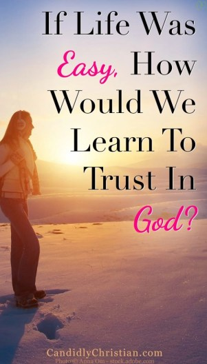 If life was always easy, how would we learn to trust in God?