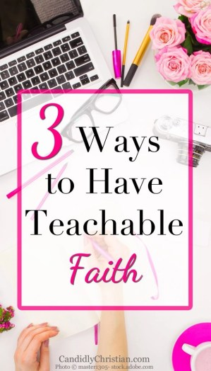3 ways to have teachable faith