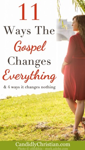 11 Ways the gospel changes everything, and 4 ways it changes nothing