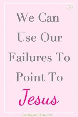 We can use our failures to point to Jesus