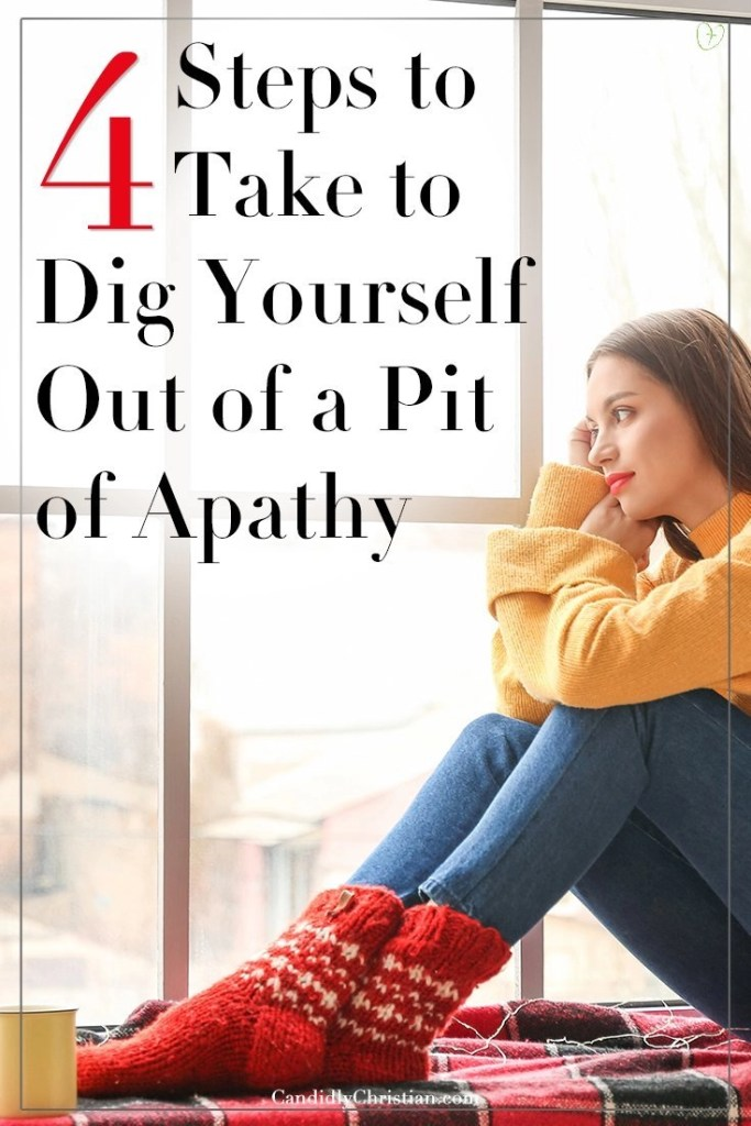 4 Steps to take to dig yourself out of a pit of apathy.