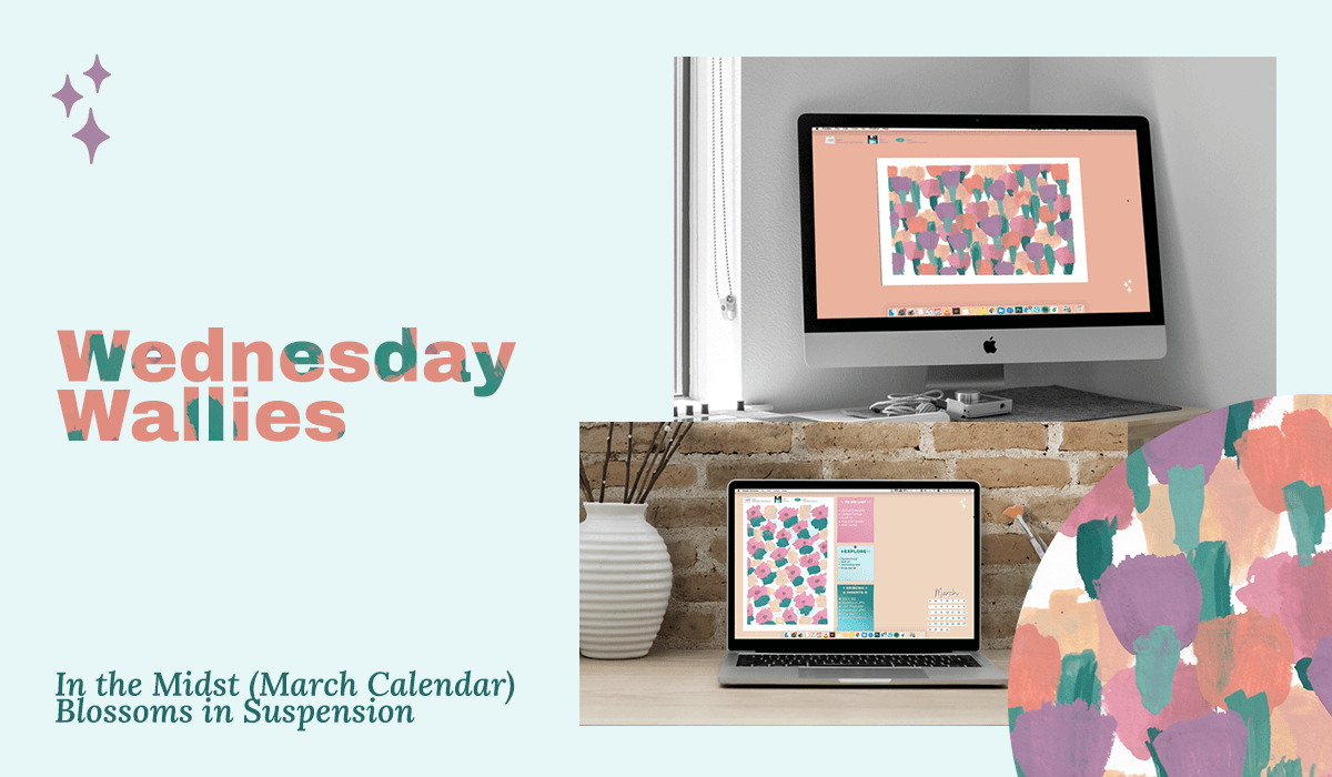 Wednesday Wallies: In The Midst (March Calendar) + Blossoms in Suspension