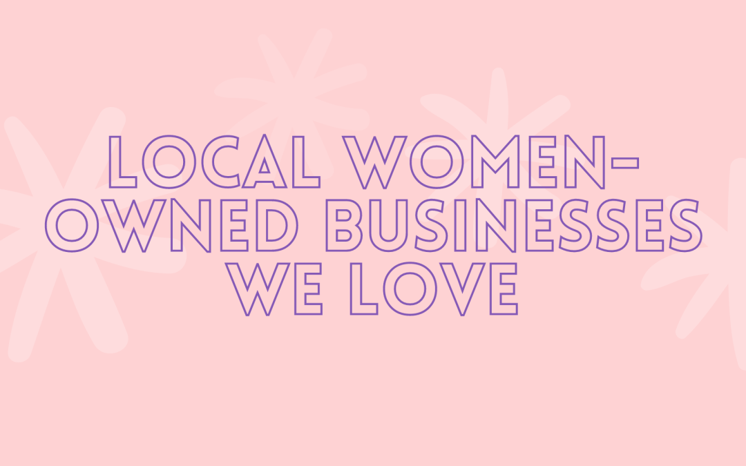 Local WOMEN Owned Businesses we Love