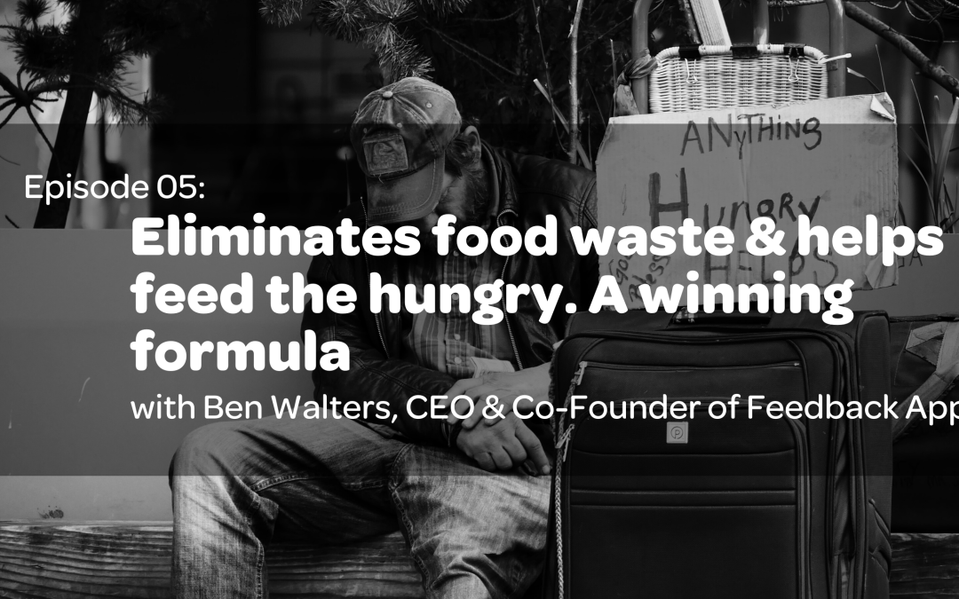 E5: Eliminates food waste & helps feed the hungry. A winning formula with Ben Walters, CEO & Co-Founder of the Feedback App