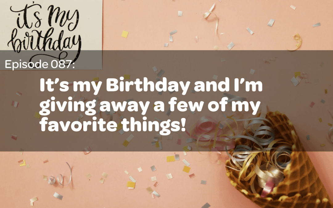 E87: It's my Birthday and I'm giving away a few of my favorite things!