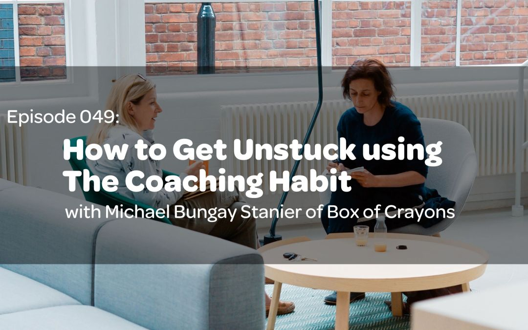 E49: How to Get Unstuck using The Coaching Habit by Michael Bungay Stanier of Box of Crayons