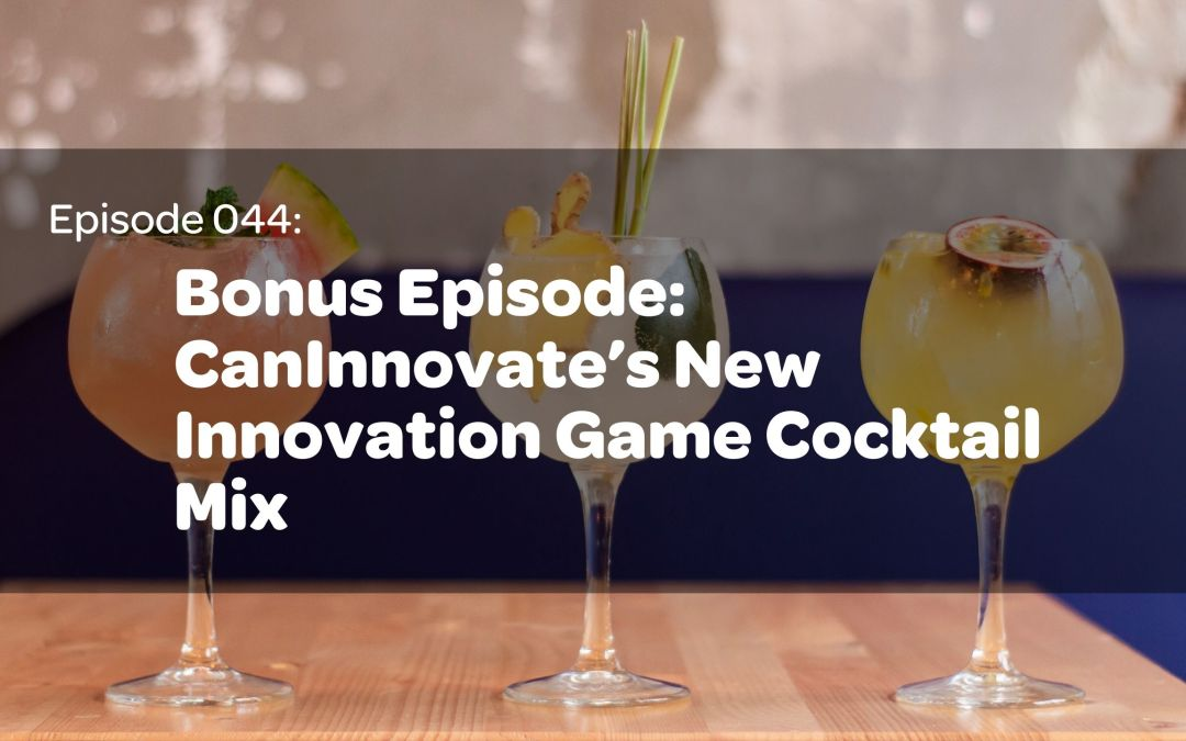 E44: Bonus Episode: CanInnovate's New Innovation Game Cocktail Mix