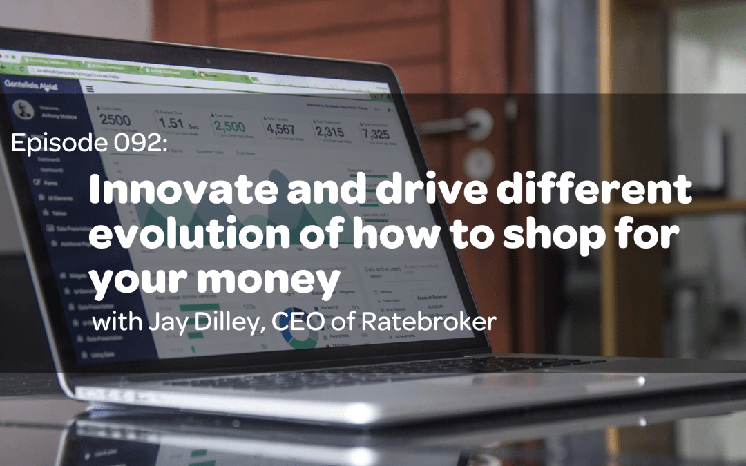 E92: Innovate and drive different evolution of how to shop for your money with Jay Dilley, CEO of Ratebroker
