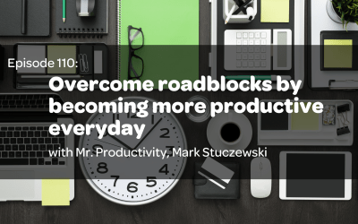 E 110: Overcome roadblocks by becoming more productive everyday with Mr. Productivity, Mark Stuczewski
