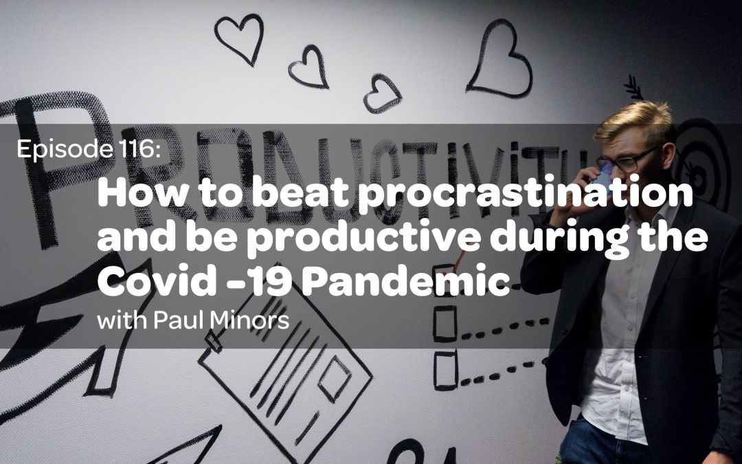 E116: How to beat procrastination and be productive during the Covid -19 Pandemic w/ Paul Minors