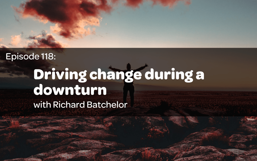 E118: Driving change during a downturn with Richard Batchelor