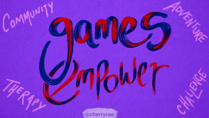 Games empower. Community, therapy, adventure, challenge