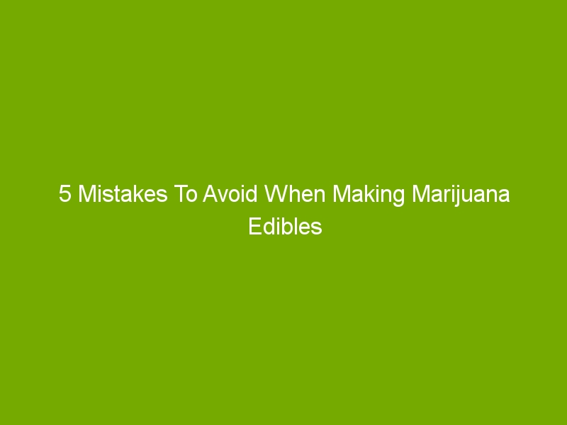 5 Mistakes To Avoid When Making Marijuana Edibles