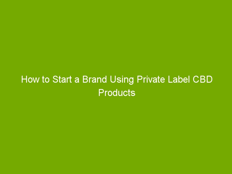 How to Start a Brand Using Private Label CBD Products