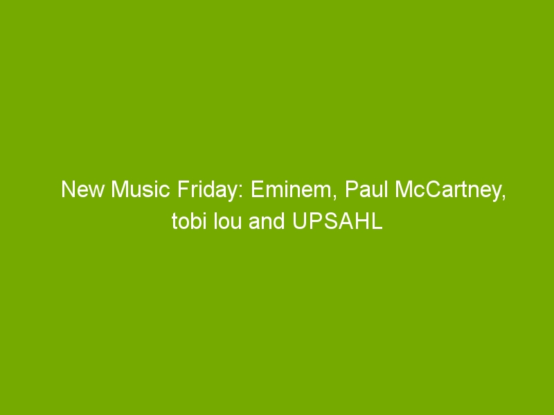 New Music Friday: Eminem, Paul McCartney, tobi lou and UPSAHL