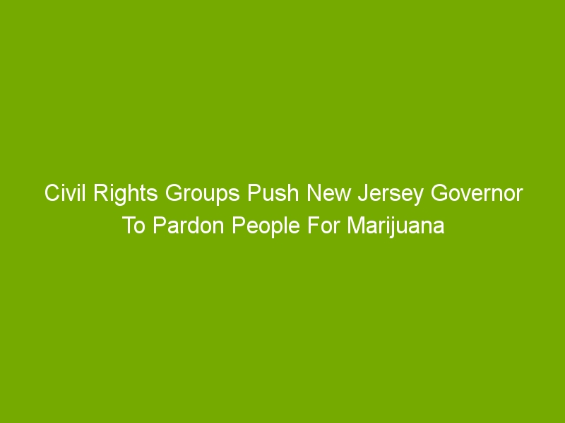Civil Rights Groups Push New Jersey Governor To Pardon People For Marijuana