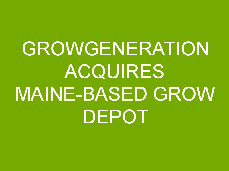 GrowGeneration Acquires Maine-Based Grow Depot