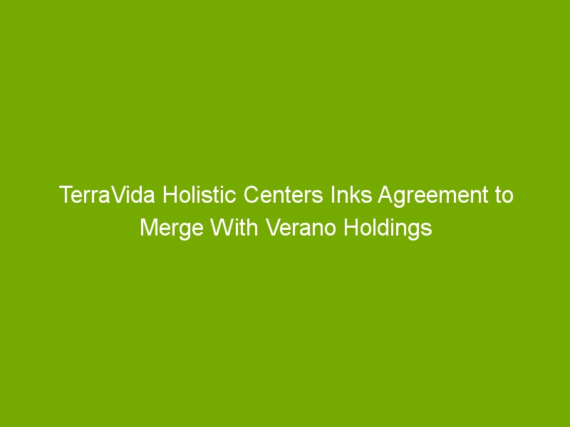 TerraVida Holistic Centers Inks Agreement to Merge With Verano Holdings
